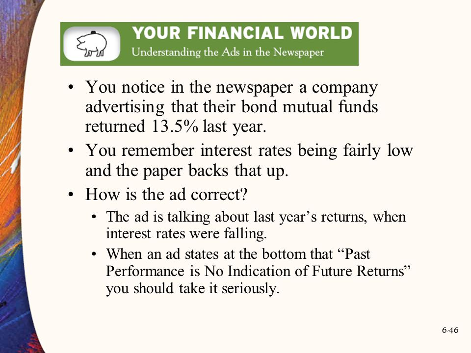 6-46 You notice in the newspaper a company advertising that their bond mutual funds returned 13.5% last year. You remember interest rates being fairly