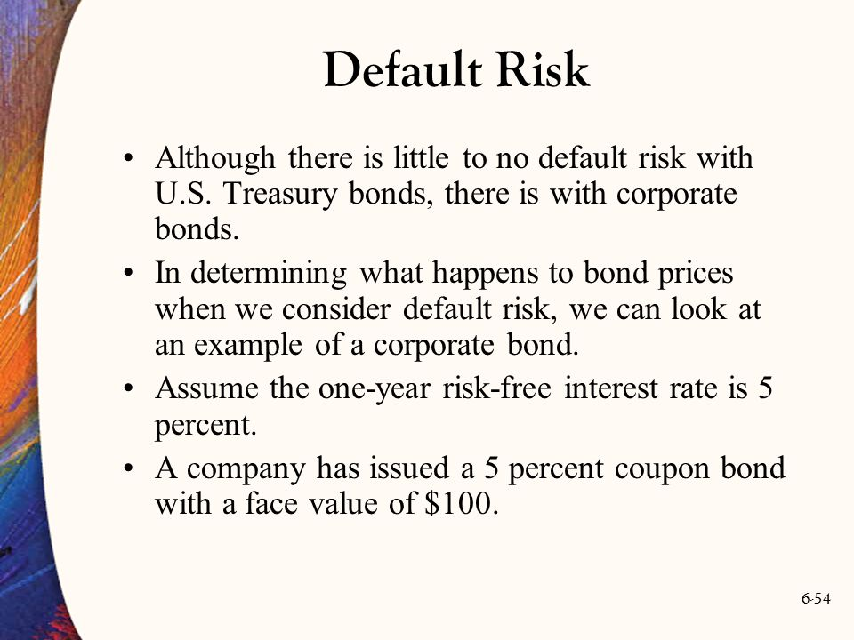 6-54 Default Risk Although there is little to no default risk with U.S. Treasury bonds, there is with corporate bonds. In determining what happens to