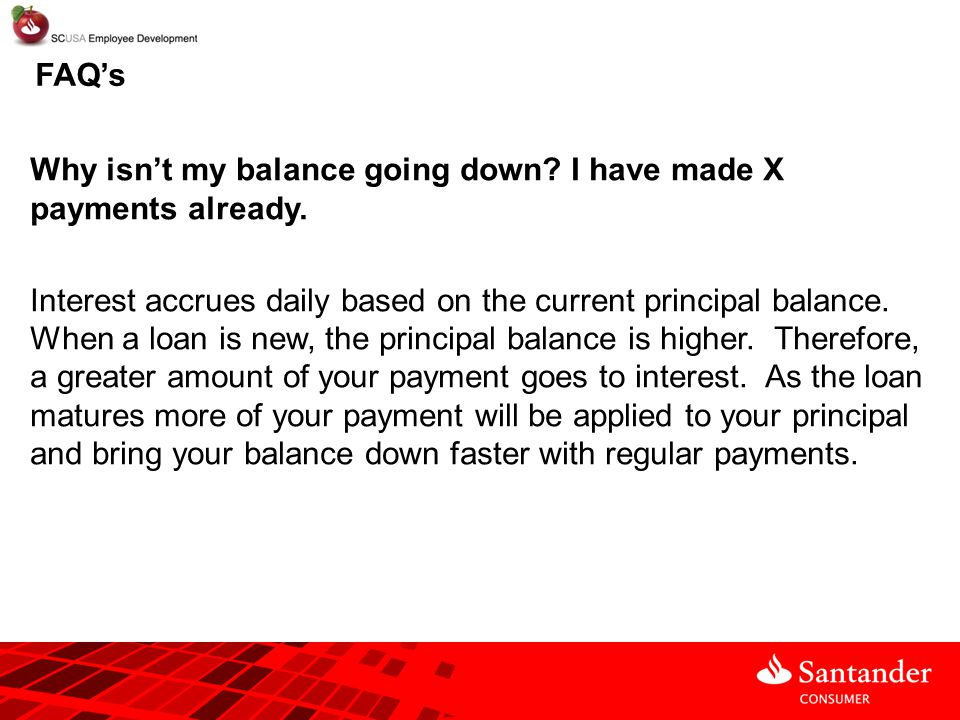 FAQ's Why isn't my balance going down? I have made X payments already. Interest accrues daily based on the current principal balance. When a loan is n