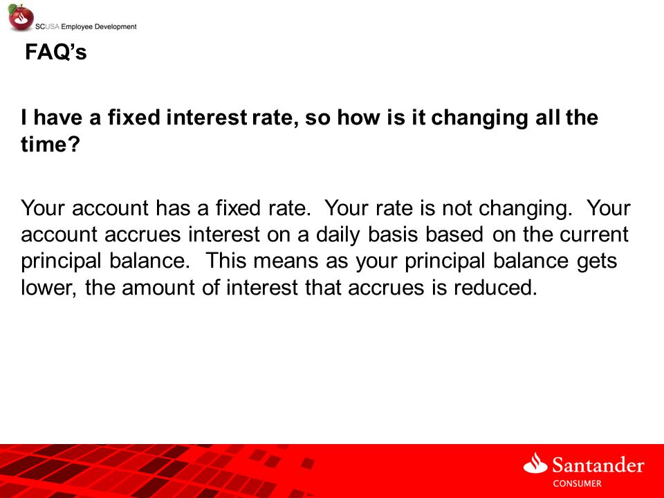 FAQ's I have a fixed interest rate, so how is it changing all the time? Your account has a fixed rate. Your rate is not changing. Your account accrues