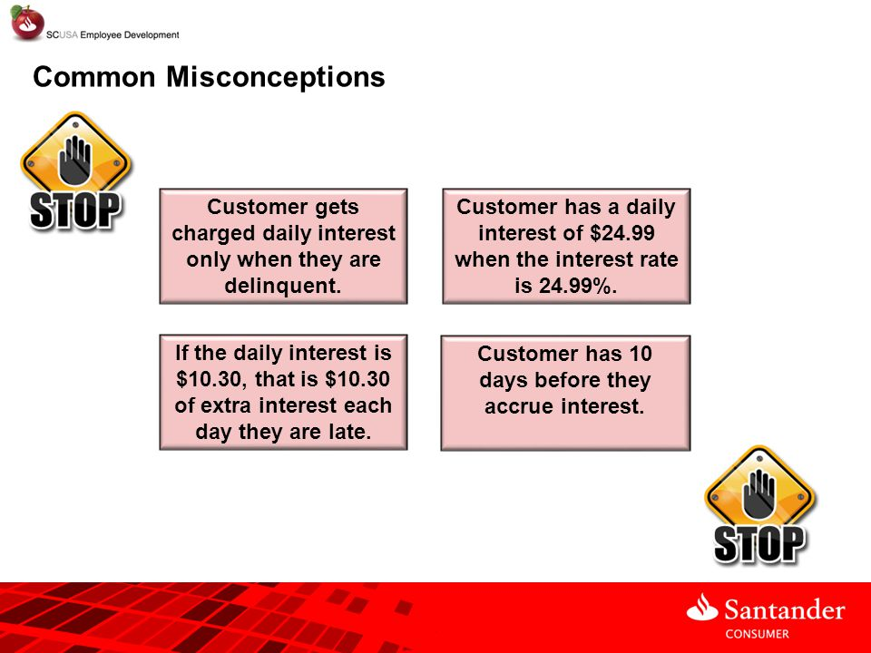 Common Misconceptions Customer gets charged daily interest only when they are delinquent. If the daily interest is $10.30, that is $10.30 of extra int