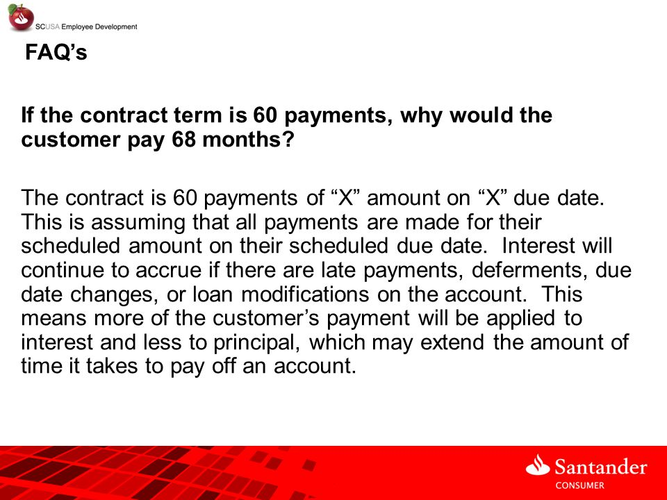 """FAQ's If the contract term is 60 payments, why would the customer pay 68 months? The contract is 60 payments of """"X"""" amount on """"X"""" due date. This is as"""
