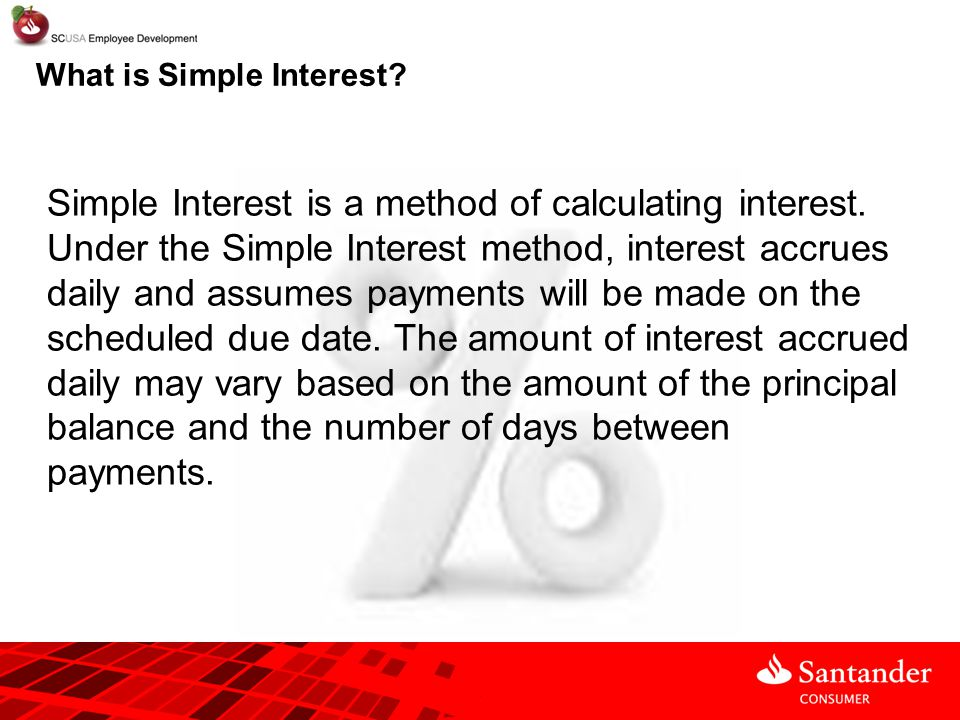 What is Simple Interest? Simple Interest is a method of calculating interest. Under the Simple Interest method, interest accrues daily and assumes pay
