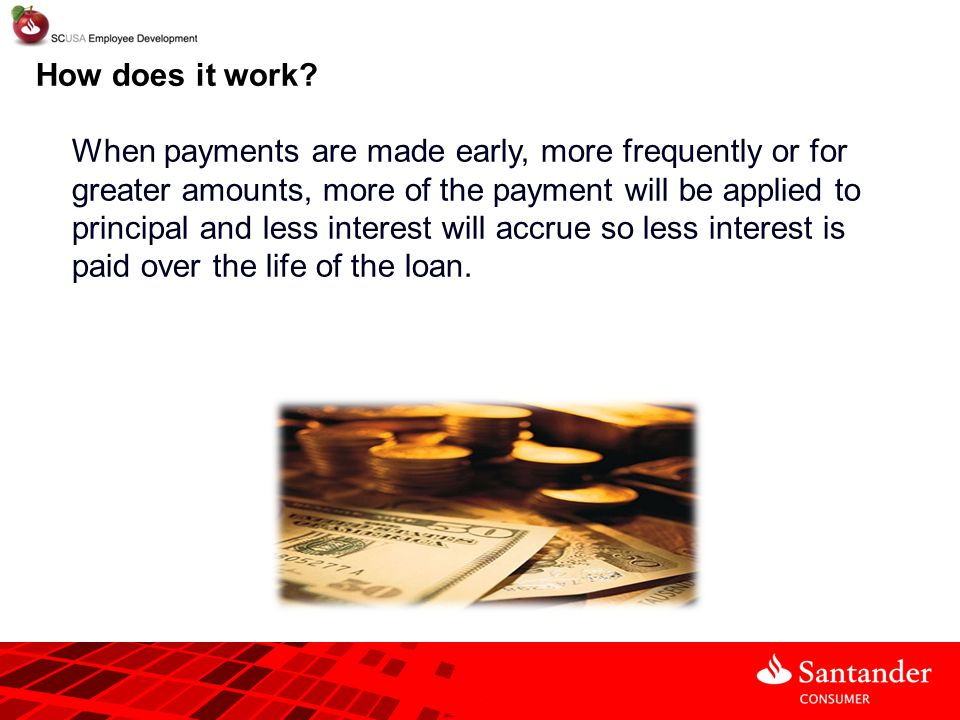 When payments are made early, more frequently or for greater amounts, more of the payment will be applied to principal and less interest will accrue s