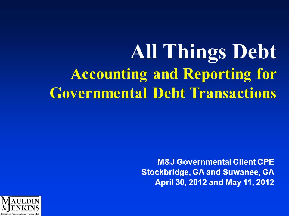 All Things Debt Accounting and Reporting for Governmental Debt Transactions M&J Governmental Client CPE Stockbridge, GA and Suwanee, GA April 30, 2012 and May 11, 2012