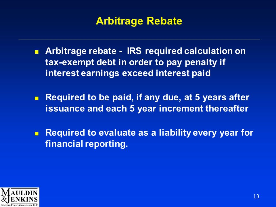 13 Arbitrage Rebate n Arbitrage rebate - IRS required calculation on tax-exempt debt in order to pay penalty if interest earnings exceed interest paid n Required to be paid, if any due, at 5 years after issuance and each 5 year increment thereafter n Required to evaluate as a liability every year for financial reporting.