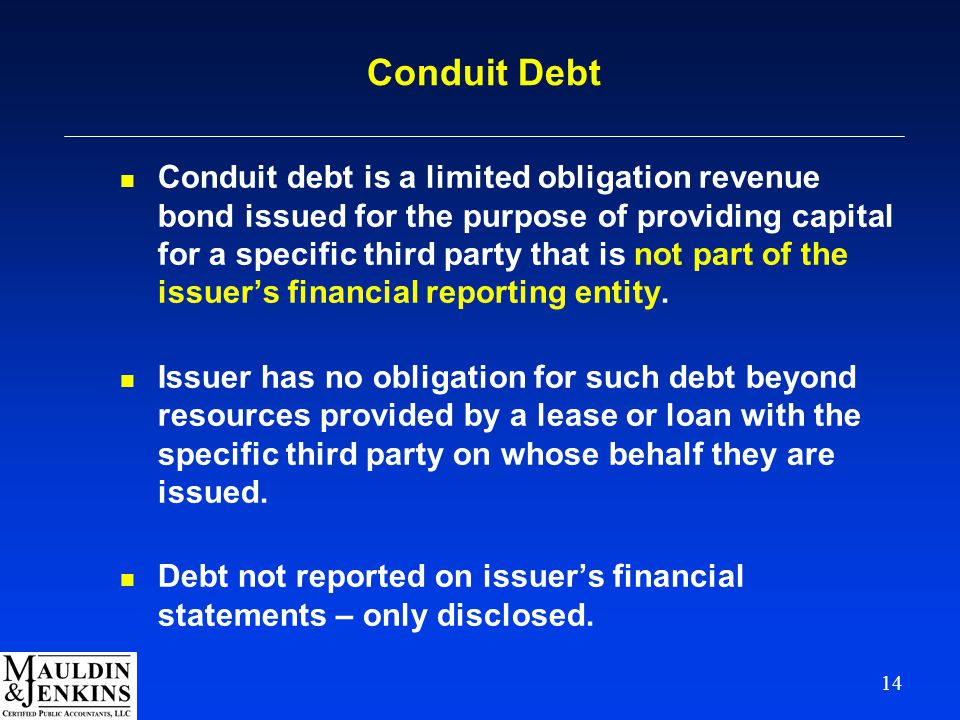 14 Conduit Debt n Conduit debt is a limited obligation revenue bond issued for the purpose of providing capital for a specific third party that is not