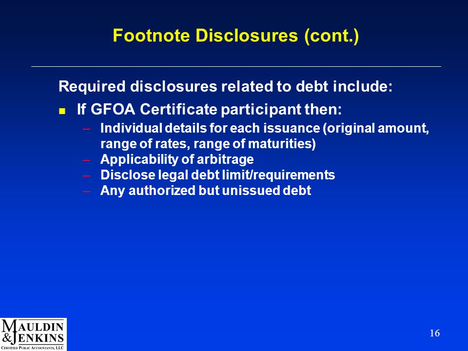 16 Footnote Disclosures (cont.) Required disclosures related to debt include: n If GFOA Certificate participant then: –Individual details for each issuance (original amount, range of rates, range of maturities) –Applicability of arbitrage –Disclose legal debt limit/requirements –Any authorized but unissued debt