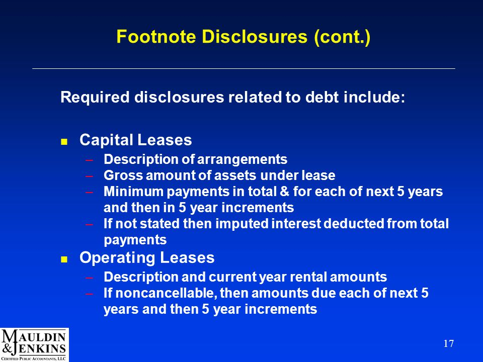 17 Footnote Disclosures (cont.) Required disclosures related to debt include: n Capital Leases –Description of arrangements –Gross amount of assets under lease –Minimum payments in total & for each of next 5 years and then in 5 year increments –If not stated then imputed interest deducted from total payments n Operating Leases –Description and current year rental amounts –If noncancellable, then amounts due each of next 5 years and then 5 year increments