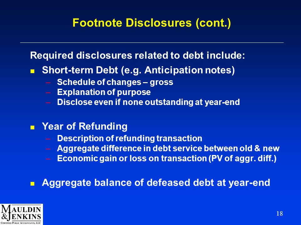 18 Footnote Disclosures (cont.) Required disclosures related to debt include: n Short-term Debt (e.g. Anticipation notes) –Schedule of changes – gross