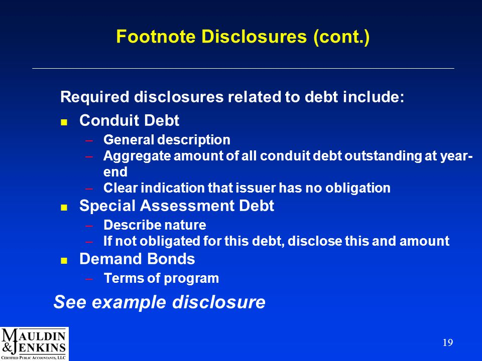 19 Footnote Disclosures (cont.) Required disclosures related to debt include: n Conduit Debt –General description –Aggregate amount of all conduit debt outstanding at year- end –Clear indication that issuer has no obligation n Special Assessment Debt –Describe nature –If not obligated for this debt, disclose this and amount n Demand Bonds –Terms of program See example disclosure