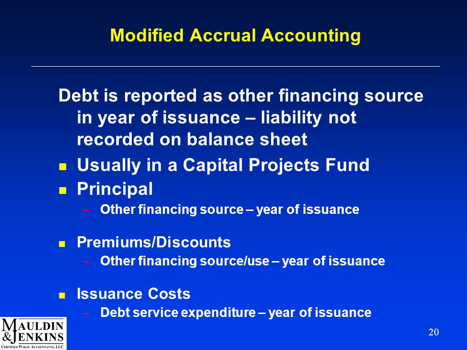 20 Modified Accrual Accounting Debt is reported as other financing source in year of issuance – liability not recorded on balance sheet n Usually in a Capital Projects Fund n Principal –Other financing source – year of issuance n Premiums/Discounts –Other financing source/use – year of issuance n Issuance Costs –Debt service expenditure – year of issuance