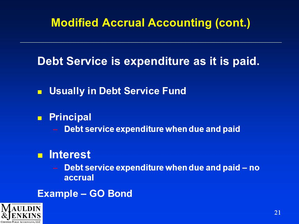 21 Modified Accrual Accounting (cont.) Debt Service is expenditure as it is paid. n Usually in Debt Service Fund n Principal –Debt service expenditure