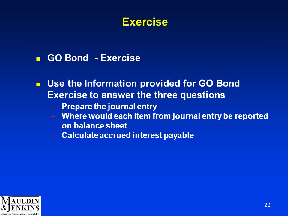 22 Exercise n GO Bond - Exercise n Use the Information provided for GO Bond Exercise to answer the three questions –Prepare the journal entry –Where would each item from journal entry be reported on balance sheet –Calculate accrued interest payable