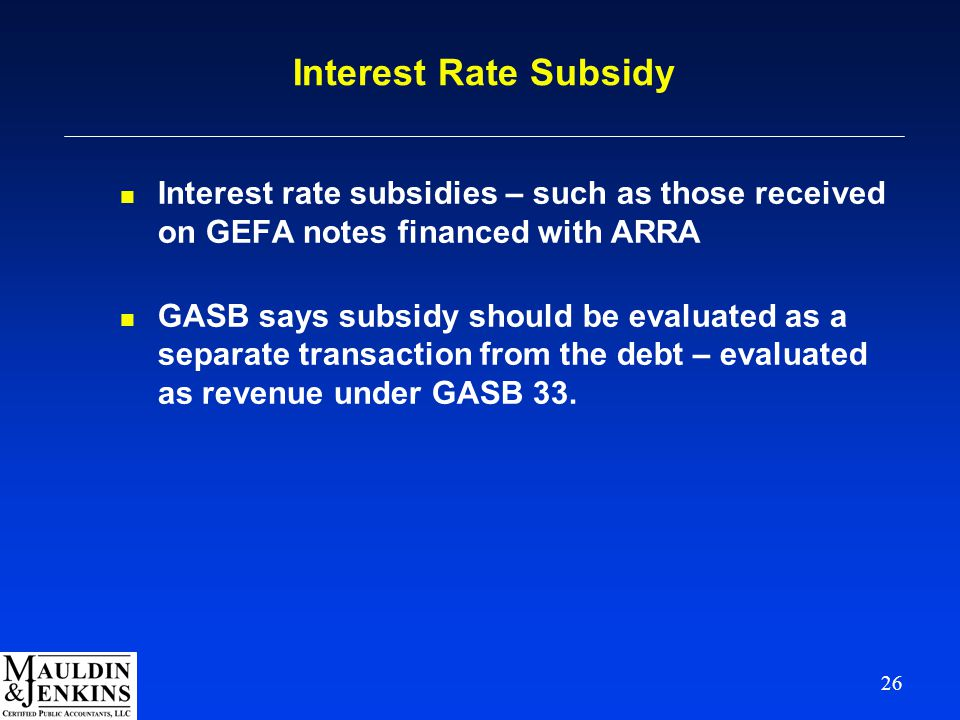26 Interest Rate Subsidy n Interest rate subsidies – such as those received on GEFA notes financed with ARRA n GASB says subsidy should be evaluated as a separate transaction from the debt – evaluated as revenue under GASB 33.