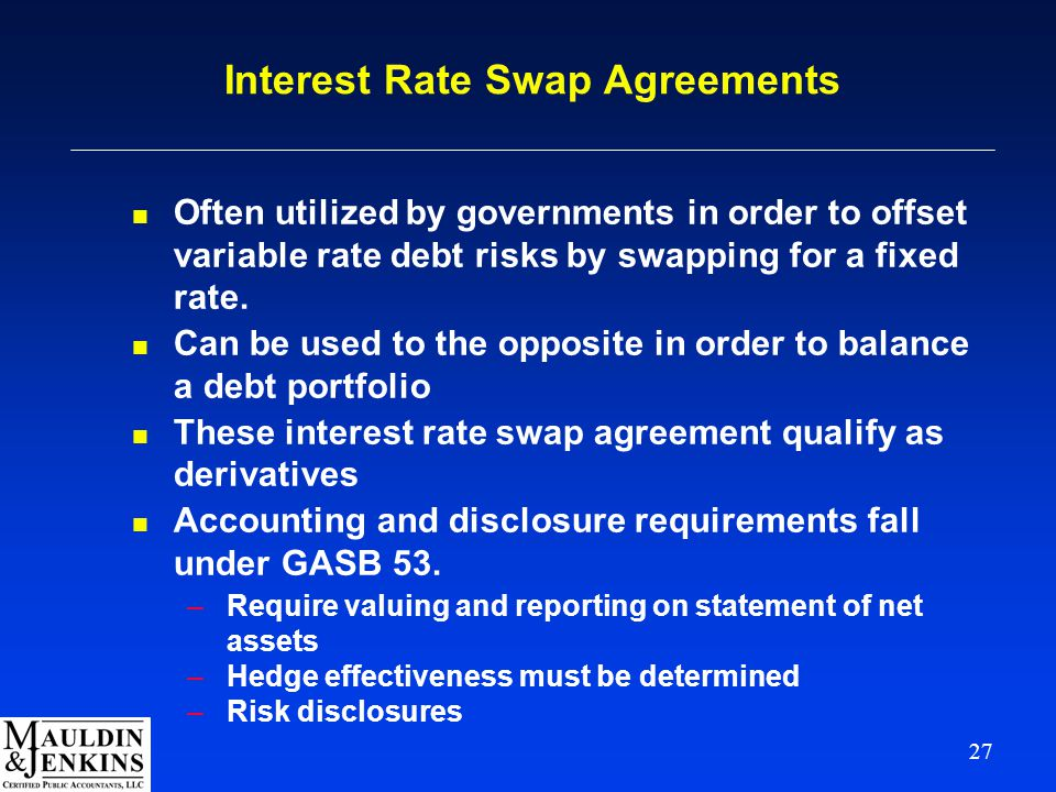 27 Interest Rate Swap Agreements n Often utilized by governments in order to offset variable rate debt risks by swapping for a fixed rate.