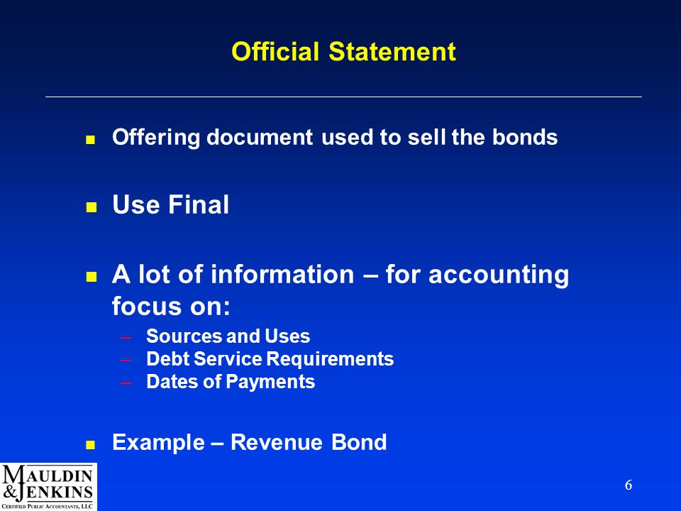 6 Official Statement n Offering document used to sell the bonds n Use Final n A lot of information – for accounting focus on: –Sources and Uses –Debt Service Requirements –Dates of Payments n Example – Revenue Bond