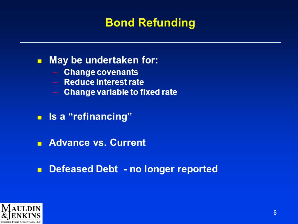 "8 Bond Refunding n May be undertaken for: –Change covenants –Reduce interest rate –Change variable to fixed rate n Is a ""refinancing"" n Advance vs. Cu"