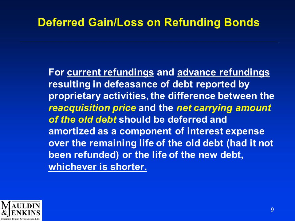 9 Deferred Gain/Loss on Refunding Bonds For current refundings and advance refundings resulting in defeasance of debt reported by proprietary activities, the difference between the reacquisition price and the net carrying amount of the old debt should be deferred and amortized as a component of interest expense over the remaining life of the old debt (had it not been refunded) or the life of the new debt, whichever is shorter.