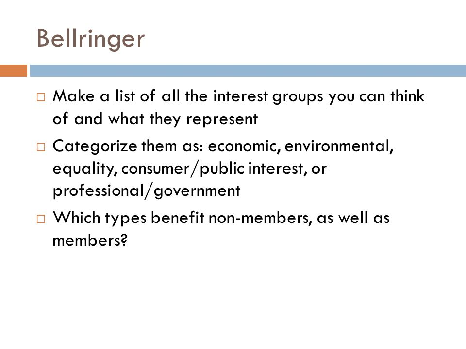  Make a list of all the interest groups you can think of and what they represent  Categorize them as: economic, environmental, equality, consumer/public interest, or professional/government  Which types benefit non-members, as well as members.