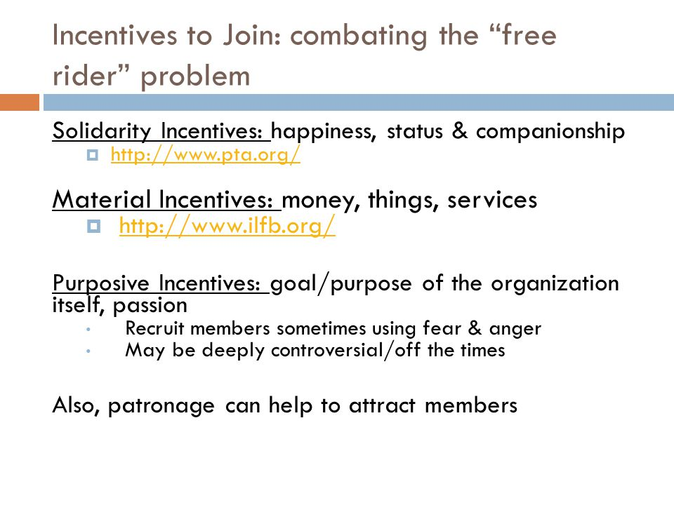 Solidarity Incentives: happiness, status & companionship  http://www.pta.org/ http://www.pta.org/ Material Incentives: money, things, services  http://www.ilfb.org/ http://www.ilfb.org/ Purposive Incentives: goal/purpose of the organization itself, passion Recruit members sometimes using fear & anger May be deeply controversial/off the times Also, patronage can help to attract members Incentives to Join: combating the free rider problem
