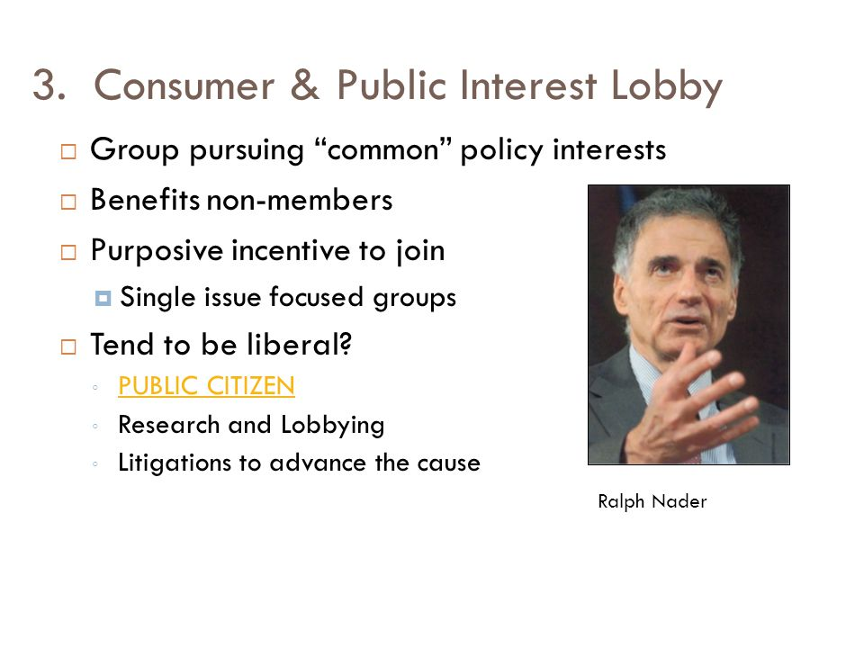 """3. Consumer & Public Interest Lobby  Group pursuing """"common"""" policy interests  Benefits non-members  Purposive incentive to join  Single issue foc"""