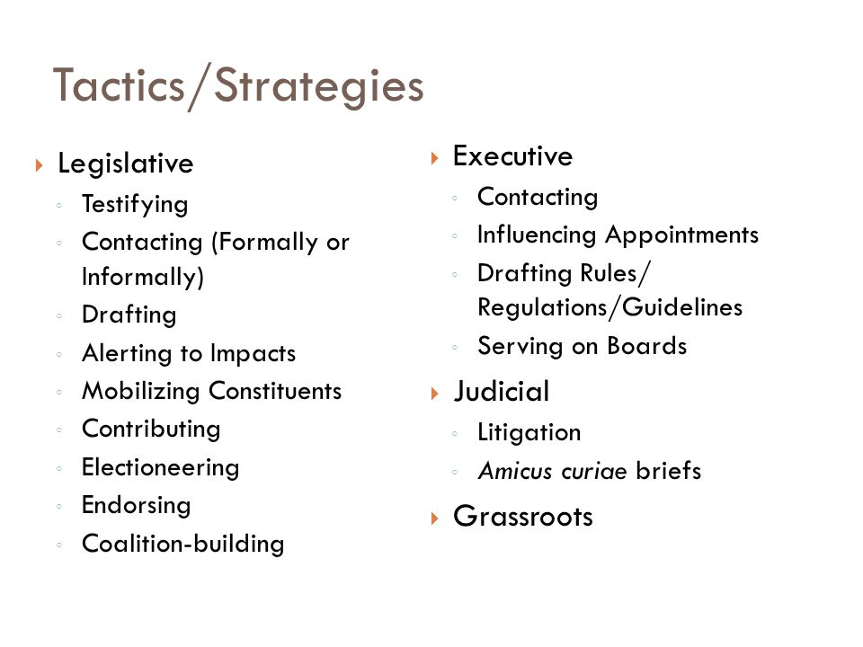 Tactics/Strategies  Legislative ◦ Testifying ◦ Contacting (Formally or Informally) ◦ Drafting ◦ Alerting to Impacts ◦ Mobilizing Constituents ◦ Contributing ◦ Electioneering ◦ Endorsing ◦ Coalition-building  Executive ◦ Contacting ◦ Influencing Appointments ◦ Drafting Rules/ Regulations/Guidelines ◦ Serving on Boards  Judicial ◦ Litigation ◦ Amicus curiae briefs  Grassroots