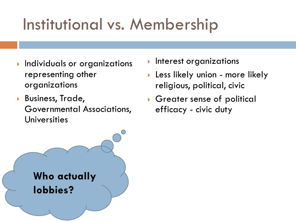  Individuals or organizations representing other organizations  Business, Trade, Governmental Associations, Universities  Interest organizations  Less likely union - more likely religious, political, civic  Greater sense of political efficacy - civic duty Institutional vs.