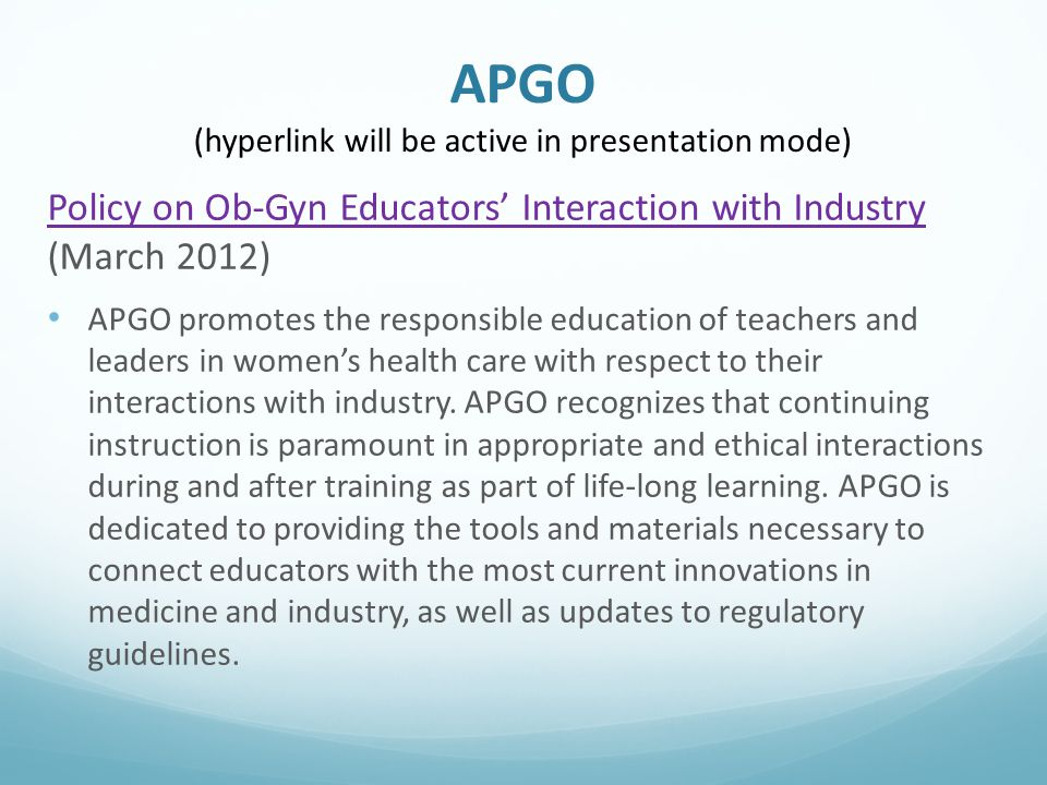 APGO (hyperlink will be active in presentation mode) Policy on Ob-Gyn Educators' Interaction with Industry Policy on Ob-Gyn Educators' Interaction with Industry (March 2012) APGO promotes the responsible education of teachers and leaders in women's health care with respect to their interactions with industry.