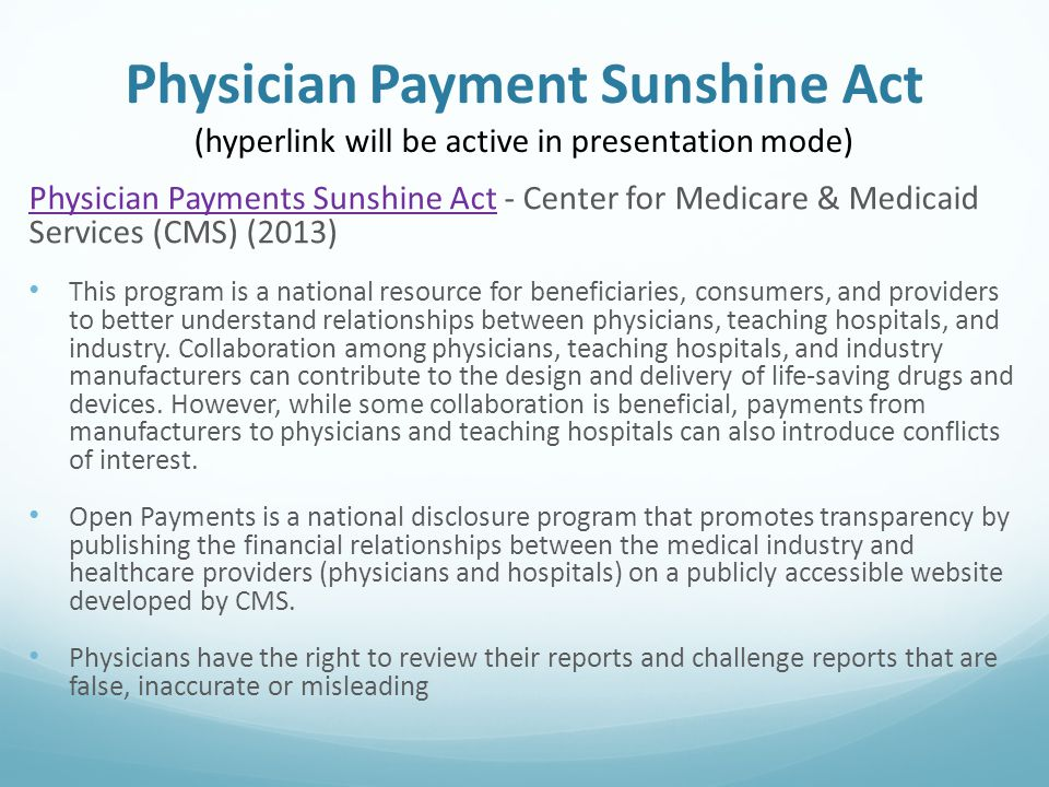 Physician Payment Sunshine Act (hyperlink will be active in presentation mode) Physician Payments Sunshine ActPhysician Payments Sunshine Act - Center for Medicare & Medicaid Services (CMS) (2013) This program is a national resource for beneficiaries, consumers, and providers to better understand relationships between physicians, teaching hospitals, and industry.