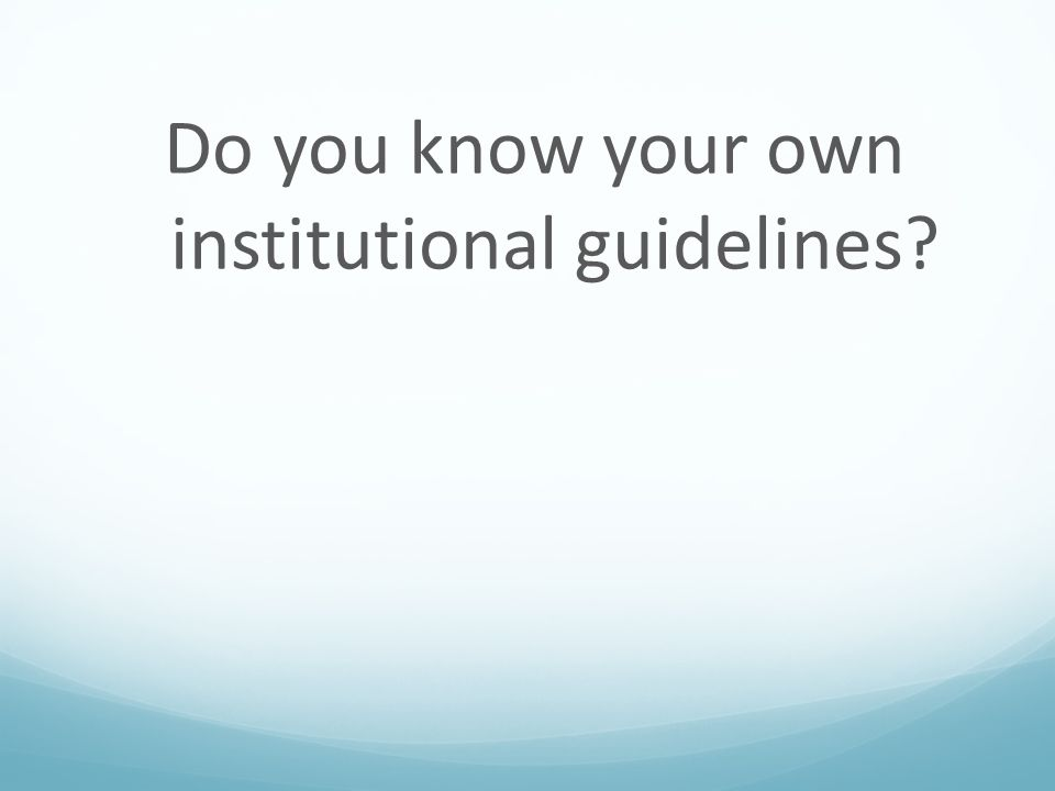 Do you know your own institutional guidelines?