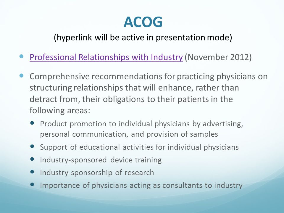 ACOG (hyperlink will be active in presentation mode) Professional Relationships with Industry (November 2012) Professional Relationships with Industry Comprehensive recommendations for practicing physicians on structuring relationships that will enhance, rather than detract from, their obligations to their patients in the following areas: Product promotion to individual physicians by advertising, personal communication, and provision of samples Support of educational activities for individual physicians Industry-sponsored device training Industry sponsorship of research Importance of physicians acting as consultants to industry