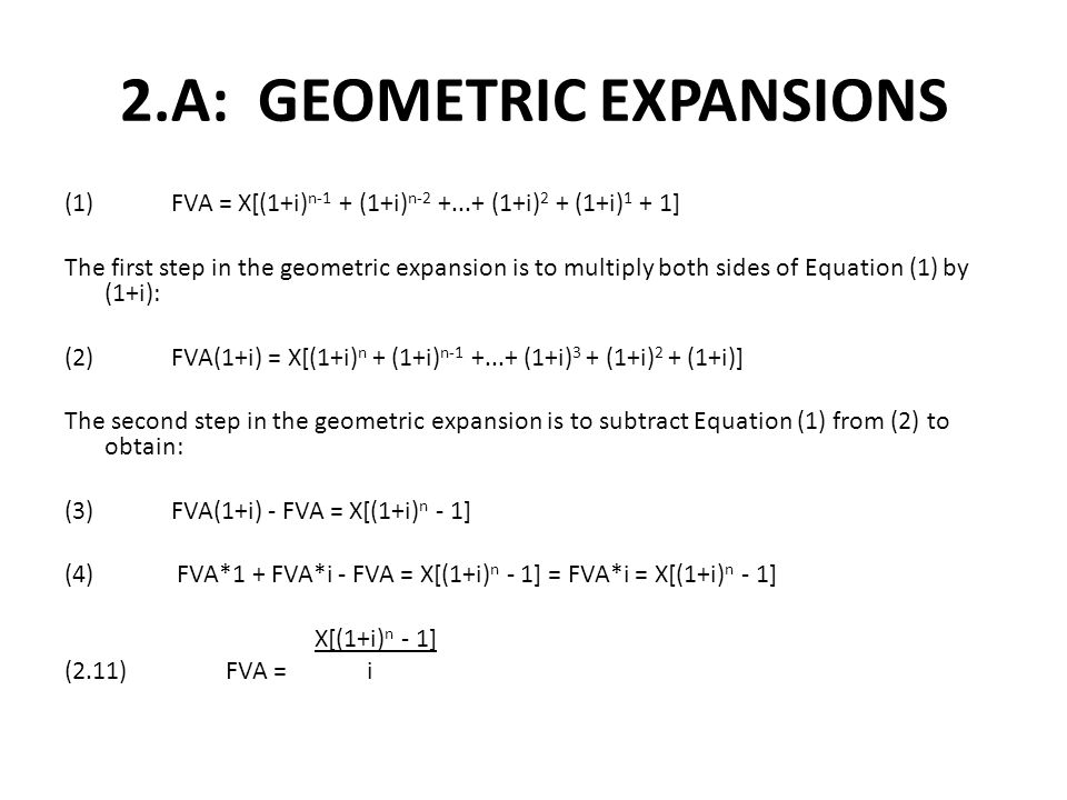 2.A: GEOMETRIC EXPANSIONS (1)FVA = X[(1+i) n-1 + (1+i) n-2 +...+ (1+i) 2 + (1+i) 1 + 1] The first step in the geometric expansion is to multiply both sides of Equation (1) by (1+i): (2)FVA(1+i) = X[(1+i) n + (1+i) n-1 +...+ (1+i) 3 + (1+i) 2 + (1+i)] The second step in the geometric expansion is to subtract Equation (1) from (2) to obtain: (3)FVA(1+i) - FVA = X[(1+i) n - 1] (4) FVA*1 + FVA*i - FVA = X[(1+i) n - 1] = FVA*i = X[(1+i) n - 1] X[(1+i) n - 1] (2.11) FVA = i