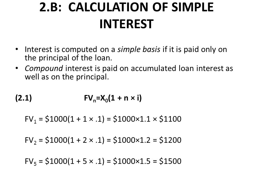 2.B: CALCULATION OF SIMPLE INTEREST Interest is computed on a simple basis if it is paid only on the principal of the loan.