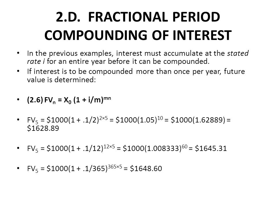 2.D. FRACTIONAL PERIOD COMPOUNDING OF INTEREST In the previous examples, interest must accumulate at the stated rate i for an entire year before it ca