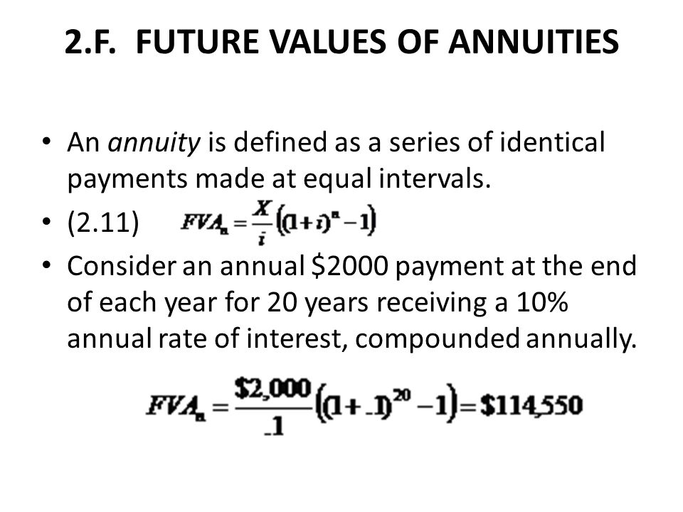 2.F. FUTURE VALUES OF ANNUITIES An annuity is defined as a series of identical payments made at equal intervals. (2.11) Consider an annual $2000 payme
