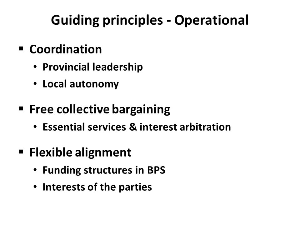 Guiding principles - Operational  Coordination Provincial leadership Local autonomy  Free collective bargaining Essential services & interest arbitration  Flexible alignment Funding structures in BPS Interests of the parties