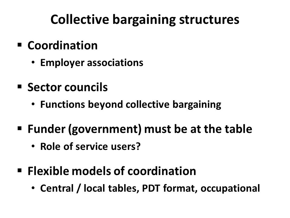 Collective bargaining structures  Coordination Employer associations  Sector councils Functions beyond collective bargaining  Funder (government) must be at the table Role of service users.