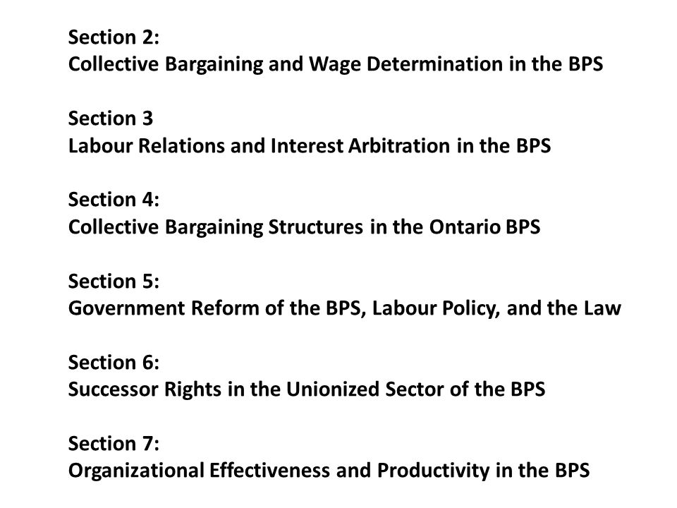 Section 2: Collective Bargaining and Wage Determination in the BPS Section 3 Labour Relations and Interest Arbitration in the BPS Section 4: Collective Bargaining Structures in the Ontario BPS Section 5: Government Reform of the BPS, Labour Policy, and the Law Section 6: Successor Rights in the Unionized Sector of the BPS Section 7: Organizational Effectiveness and Productivity in the BPS