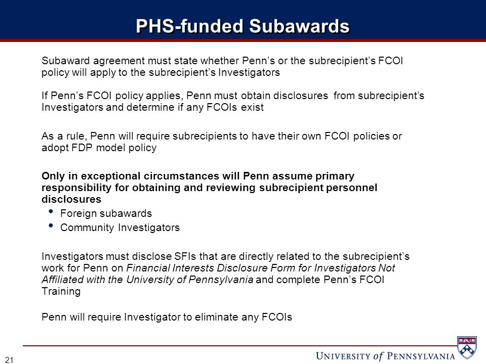 PHS-funded Subawards Subaward agreement must state whether Penn's or the subrecipient's FCOI policy will apply to the subrecipient's Investigators If Penn's FCOI policy applies, Penn must obtain disclosures from subrecipient's Investigators and determine if any FCOIs exist As a rule, Penn will require subrecipients to have their own FCOI policies or adopt FDP model policy Only in exceptional circumstances will Penn assume primary responsibility for obtaining and reviewing subrecipient personnel disclosures Foreign subawards Community Investigators Investigators must disclose SFIs that are directly related to the subrecipient's work for Penn on Financial Interests Disclosure Form for Investigators Not Affiliated with the University of Pennsylvania and complete Penn's FCOI Training Penn will require Investigator to eliminate any FCOIs 21