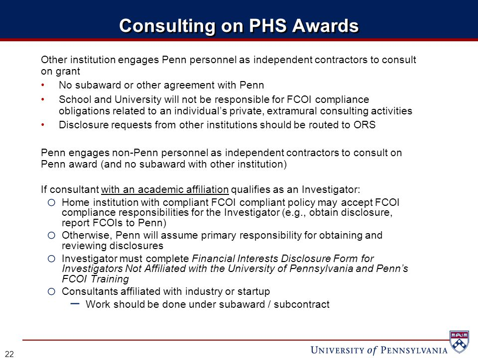 Consulting on PHS Awards Other institution engages Penn personnel as independent contractors to consult on grant No subaward or other agreement with Penn School and University will not be responsible for FCOI compliance obligations related to an individual's private, extramural consulting activities Disclosure requests from other institutions should be routed to ORS Penn engages non-Penn personnel as independent contractors to consult on Penn award (and no subaward with other institution) If consultant with an academic affiliation qualifies as an Investigator: o Home institution with compliant FCOI compliant policy may accept FCOI compliance responsibilities for the Investigator (e.g., obtain disclosure, report FCOIs to Penn) o Otherwise, Penn will assume primary responsibility for obtaining and reviewing disclosures o Investigator must complete Financial Interests Disclosure Form for Investigators Not Affiliated with the University of Pennsylvania and Penn's FCOI Training o Consultants affiliated with industry or startup – Work should be done under subaward / subcontract 22