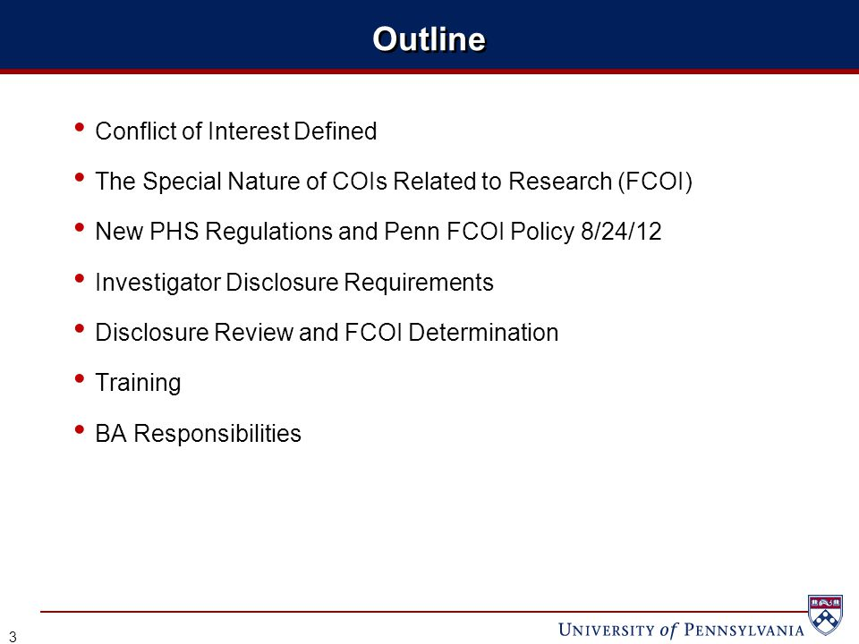 Outline Conflict of Interest Defined The Special Nature of COIs Related to Research (FCOI) New PHS Regulations and Penn FCOI Policy 8/24/12 Investigator Disclosure Requirements Disclosure Review and FCOI Determination Training BA Responsibilities 3
