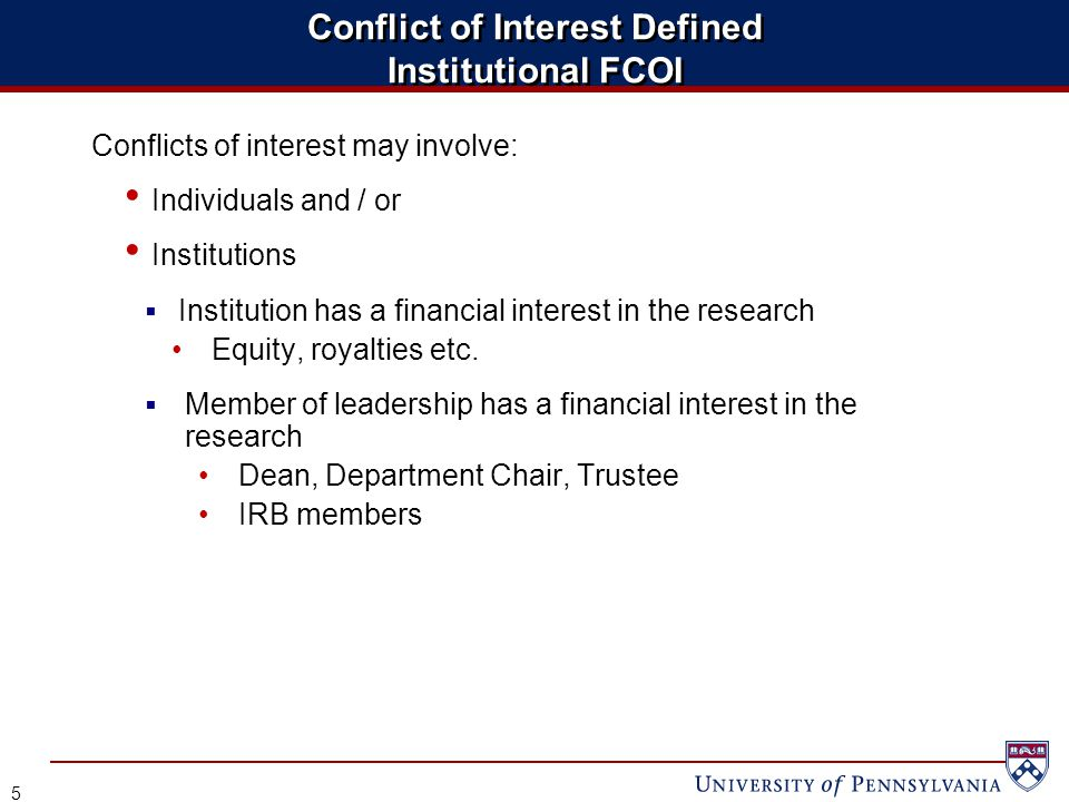 Conflict of Interest Defined Institutional FCOI Conflicts of interest may involve: Individuals and / or Institutions  Institution has a financial interest in the research Equity, royalties etc.