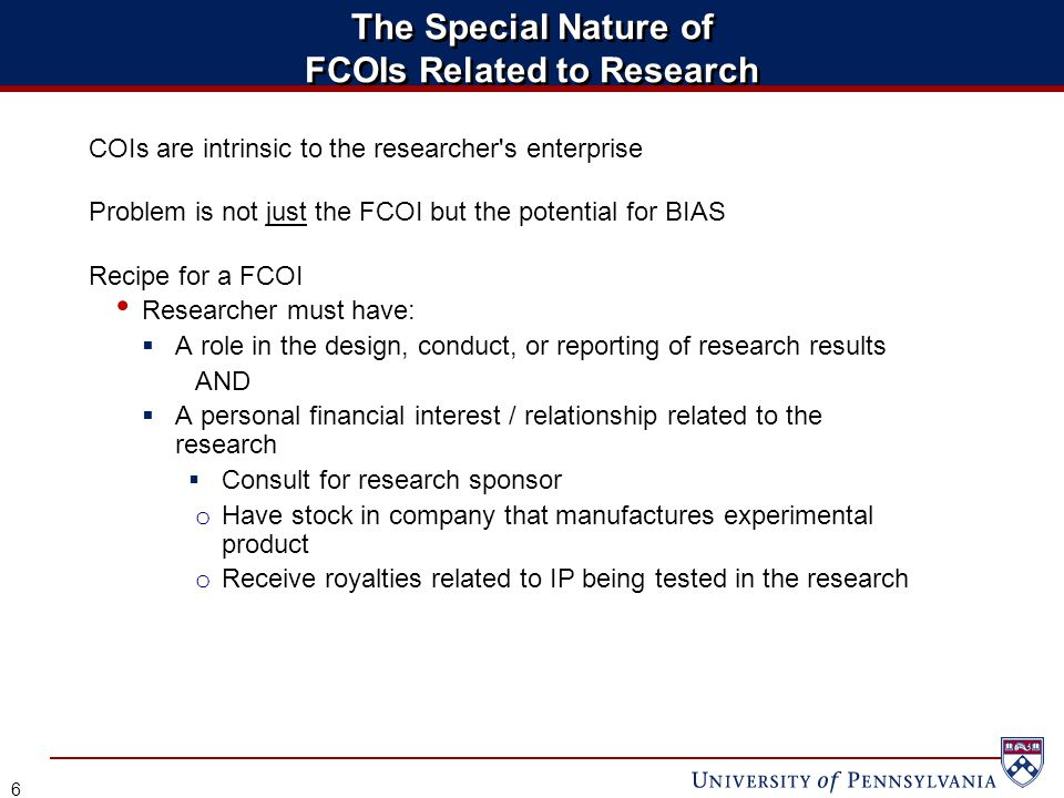 The Special Nature of FCOIs Related to Research 6 COIs are intrinsic to the researcher s enterprise Problem is not just the FCOI but the potential for BIAS Recipe for a FCOI Researcher must have:  A role in the design, conduct, or reporting of research results AND  A personal financial interest / relationship related to the research  Consult for research sponsor o Have stock in company that manufactures experimental product o Receive royalties related to IP being tested in the research