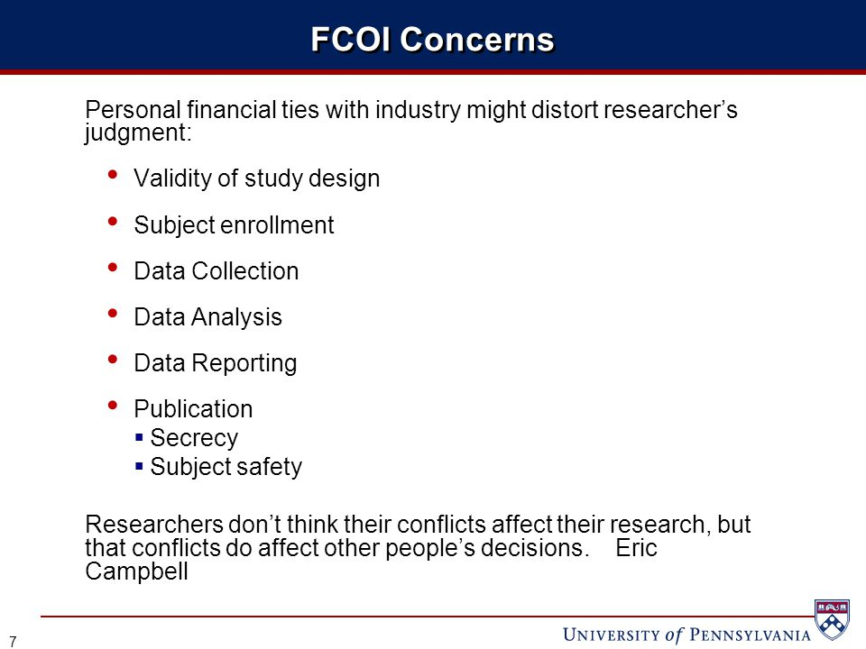 FCOI Concerns Personal financial ties with industry might distort researcher's judgment: Validity of study design Subject enrollment Data Collection Data Analysis Data Reporting Publication  Secrecy  Subject safety Researchers don't think their conflicts affect their research, but that conflicts do affect other people's decisions.