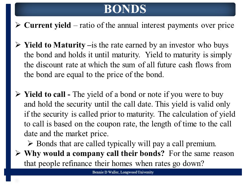 Bennie D Waller, Longwood University BONDS  Current yield – ratio of the annual interest payments over price  Yield to Maturity –is the rate earned