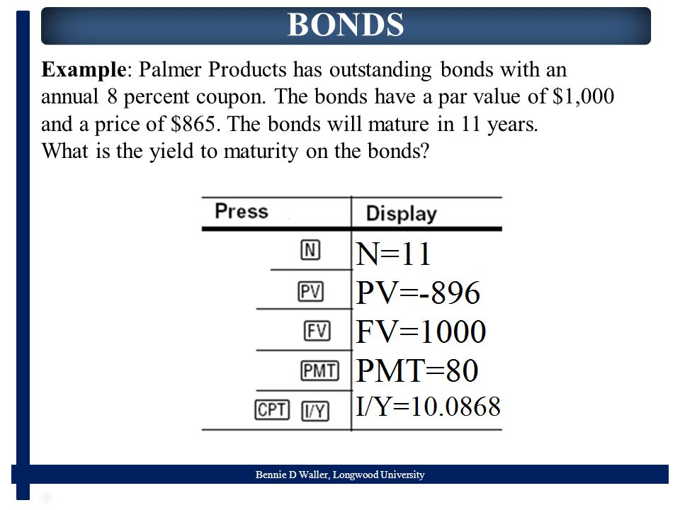 Bennie D Waller, Longwood University BONDS Example: Palmer Products has outstanding bonds with an annual 8 percent coupon. The bonds have a par value