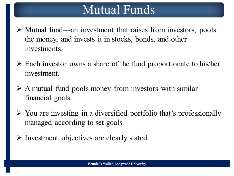 Bennie D Waller, Longwood University Mutual Funds  Mutual fund—an investment that raises from investors, pools the money, and invests it in stocks, b
