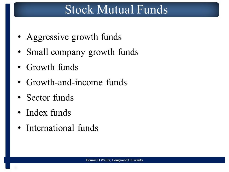 Bennie D Waller, Longwood University Stock Mutual Funds Aggressive growth funds Small company growth funds Growth funds Growth-and-income funds Sector funds Index funds International funds
