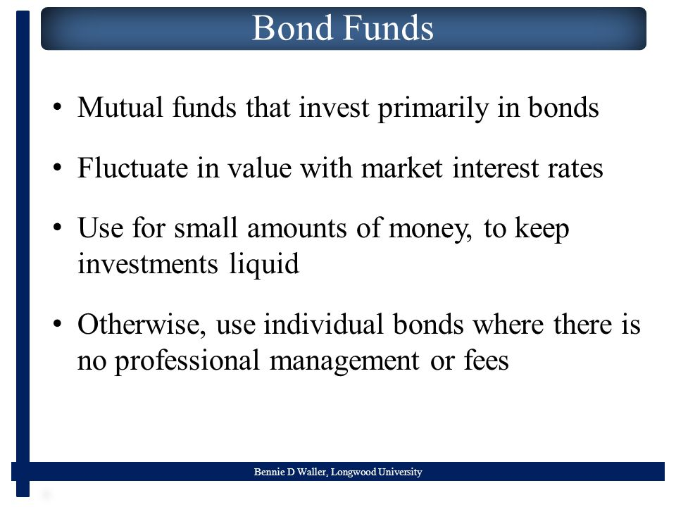 Bennie D Waller, Longwood University Bond Funds Mutual funds that invest primarily in bonds Fluctuate in value with market interest rates Use for small amounts of money, to keep investments liquid Otherwise, use individual bonds where there is no professional management or fees